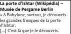 Zone de texte: La porte d'Ishtar (Wikipédia) – Musée de Pergame Berlin« A Babylone, surtout, je découvris les grandes fresques de la porte d'Ishtar.[…] C'est là que je le découvris.[…] Le tigre bleu de l'Euphrate. (p.114)