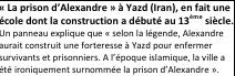 Zone de texte: « La prison d'Alexandre » à Yazd (Iran), en fait une école dont la construction a débuté au 13ème siècle. Un panneau explique que « selon la légende, Alexandre aurait construit une forteresse à Yazd pour enfermer survivants et prisonniers. A l'époque islamique, la ville a été ironiquement surnommée la prison d'Alexandre ».